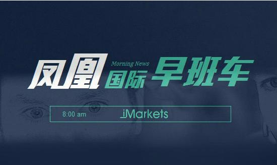 国际早班车:美股休市一天 布油创近2个月新高新兴市场货币集体下挫