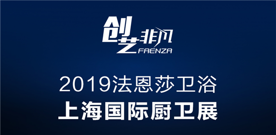"""2019上海厨卫展 法恩莎卫浴邀您共享""""创艺非凡"""""""